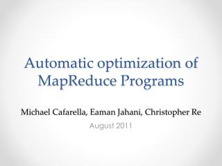 Automatic optimization of  MapReduce  Programs Michael  Cafarella ,  Eaman Jahani , Christopher Re