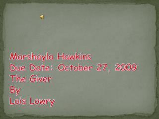 Marshayla Hawkins Due Date: October 27, 2009 The Giver  By  Lois Lowry