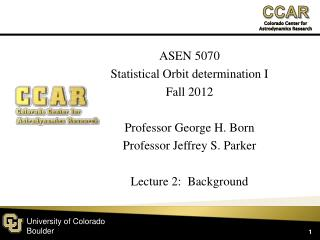 ASEN 5070 Statistical Orbit determination I Fall  2012 Professor George H.  Born