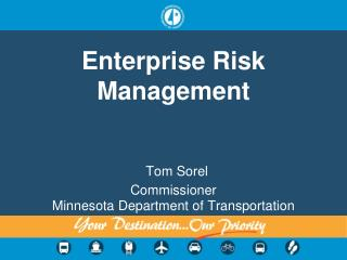 Enterprise Risk Management Tom Sorel Commissioner  Minnesota Department of Transportation