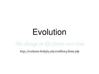 Evolution The change in life forms over time http://evolution.berkeley.edu/evolibrary/home.php