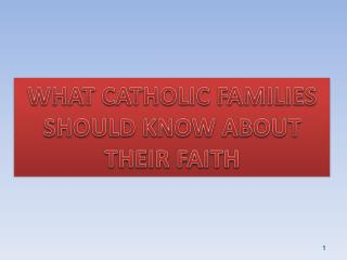 WHAT CATHOLIC FAMILIES  SHOULD KNOW ABOUT  THEIR FAITH