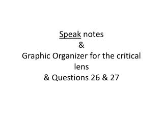 Speak  notes & Graphic Organizer for the critical lens  & Questions 26 & 27