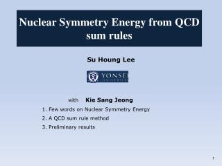 Su Houng  Lee   with     Kie Sang Jeong     1. Few words on Nuclear Symmetry Energy