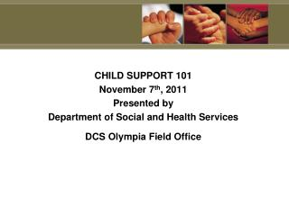 CHILD SUPPORT 101 November 7 th , 2011 Presented by Department of Social and Health Services
