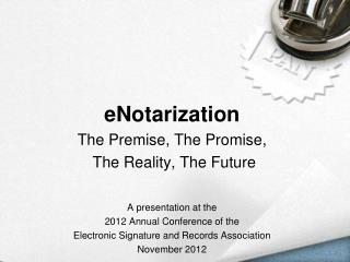 e Notarization The Premise, The Promise,  The Reality, The Future A presentation at the