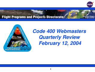 Code 400 Webmasters Quarterly Review February 12, 2004