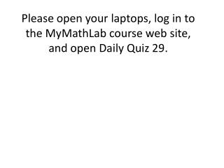 Please open your laptops, log in to the MyMathLab course web site, and open Daily Quiz  29.