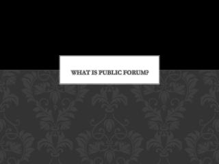 WHAT IS PUBLIC FORUM?