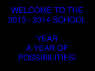 WELCOME TO THE 2013 - 2014 SCHOOL YEAR A YEAR OF POSSIBILITIES!