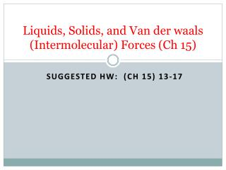 Liquids, Solids, and Van der  waals  (Intermolecular) Forces ( Ch  15)
