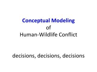 Conceptual Modeling of  Human-Wildlife Conflict decisions, decisions, decisions