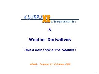 &  Weather Derivatives Take a New Look at the Weather ! WRMA -  Toulouse, 3 rd  of October 2006
