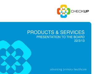 products & services Presentation to the Board 22/3/13