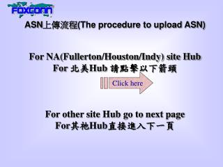 ASN 上傳流程 (The procedure to upload ASN) For NA(Fullerton/Houston/Indy) site Hub For  北美 H ub  請點擊以下箭頭 For other site Hub