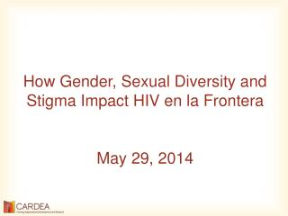 How  Gender, Sexual Diversity and Stigma Impact HIV en la  Frontera May 29,  2014