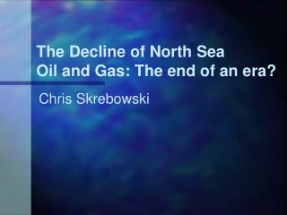 The Decline of North Sea  Oil and Gas: The end of an era?