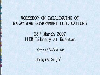 WORKSHOP ON CATALOGUING OF MALAYSIAN GOVERNMENT PUBLICATIONS 28 th  March 2007