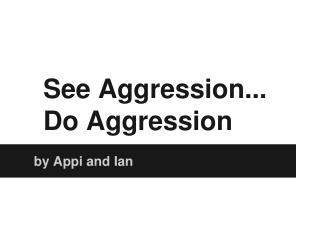 See Aggression... Do Aggression