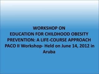 WORKSHOP  ON  EDUCATION FOR CHILDHOOD OBESITY PREVENTION: A LIFE-COURSE APPROACH