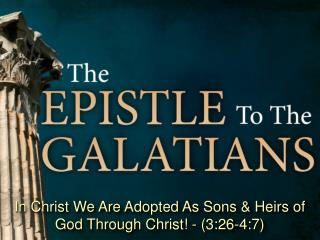 In Christ We Are Adopted As Sons & Heirs of God Through Christ! - (3:26-4:7)