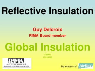 Reflective Insulation Guy Delcroix RIMA Board member Global Insulation ASSEN 27/05/2009
