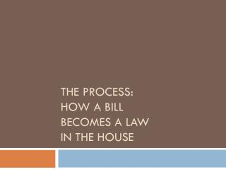 The Process:  how a bill  becomes a law  in the House