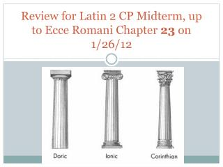 Review for Latin 2 CP Midterm, up to Ecce Romani Chapter  23  on 1/26/12