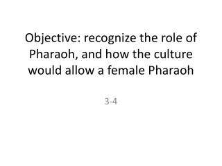 Objective: recognize the role of Pharaoh, and how the culture would allow a female Pharaoh