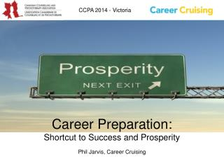 Career Preparation: Shortcut to Success and Prosperity Phil Jarvis, Career Cruising