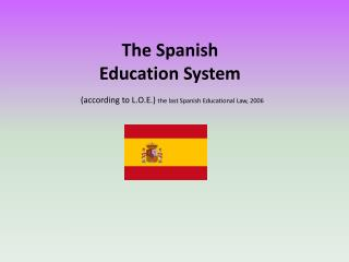 The Spanish Education System (according to L.O.E.)  the last Spanish Educational Law, 2006