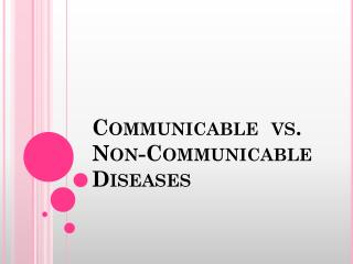 Communicable  vs.  Non-Communicable Diseases