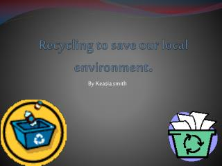 Recycling to save our local environment .