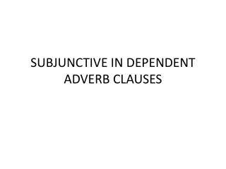 SUBJUNCTIVE IN DEPENDENT ADVERB CLAUSES