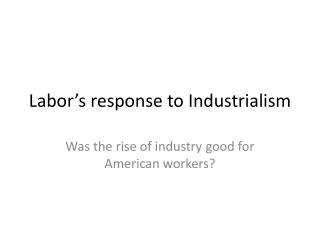 Labor's response to Industrialism