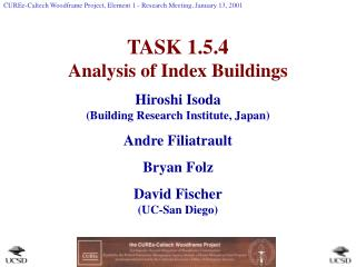 TASK 1.5.4 Analysis of Index Buildings Hiroshi Isoda  (Building Research Institute, Japan) Andre Filiatrault Bryan Folz