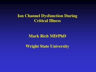 Ion Channel Dysfunction During  Critical Illness Mark Rich MD/PhD Wright State University