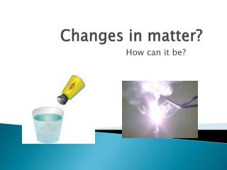 Changes in matter?