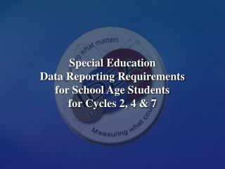 Special Education  Data Reporting Requirements  for School Age Students  for Cycles 2, 4  &  7
