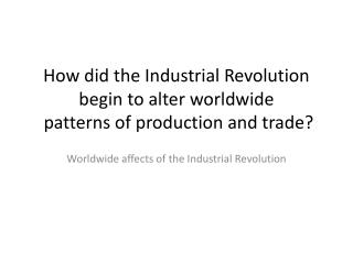 How did the Industrial Revolution begin to alter worldwide  patterns of production and trade?