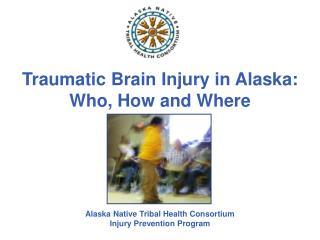 Traumatic Brain Injury in Alaska: Who, How and Where Alaska Native Tribal Health Consortium