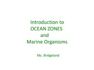 Introduction  to         OCEAN ZONES  and  Marine Organisms Ms. Bridgeland
