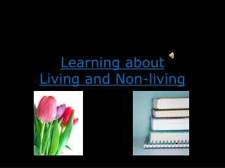 Learning about Living and Non-living