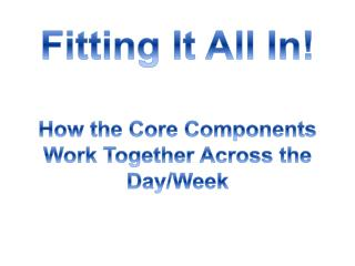 Fitting It All In! How the Core Components Work Together Across the Day/Week