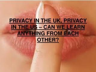 PRIVACY IN THE UK, PRIVACY IN THE US – CAN WE LEARN ANYTHING FROM EACH OTHER?