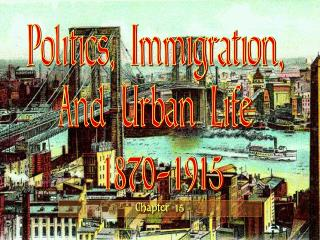 Politics, Immigration,  And Urban Life  1870-1915