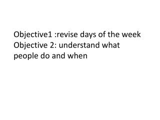 Objective1 :revise days of the week O bjective 2: understand what people do and when