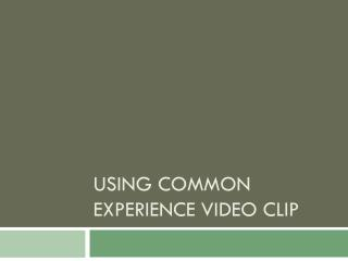 Using Common Experience Video Clip