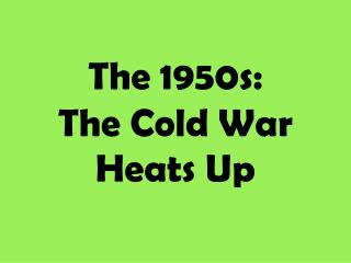 The 1950s: The Cold War Heats Up