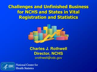 Challenges and Unfinished Business  for NCHS and States in Vital Registration and Statistics